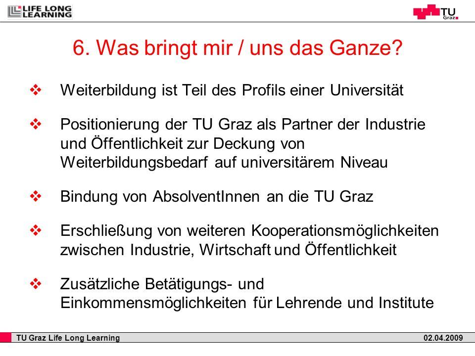 TU Graz Life Long Learning 02.04.2009 6. Was bringt mir / uns das Ganze? Weiterbildung ist Teil des Profils einer Universität Positionierung der TU Gr