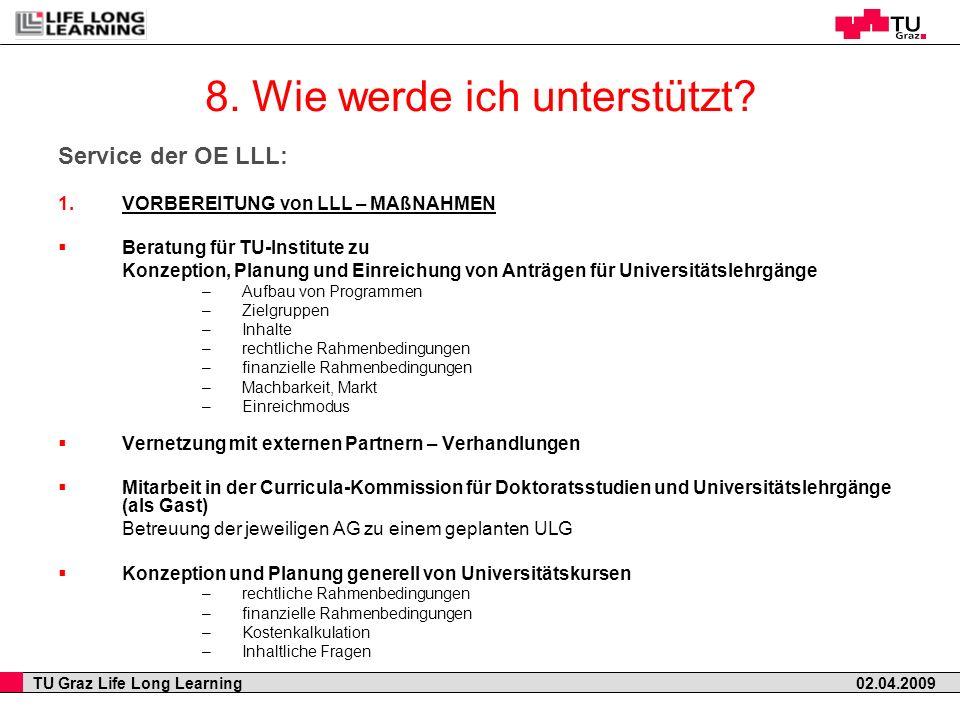 TU Graz Life Long Learning 02.04.2009 8. Wie werde ich unterstützt? Service der OE LLL: 1.VORBEREITUNG von LLL – MAßNAHMEN Beratung für TU-Institute z