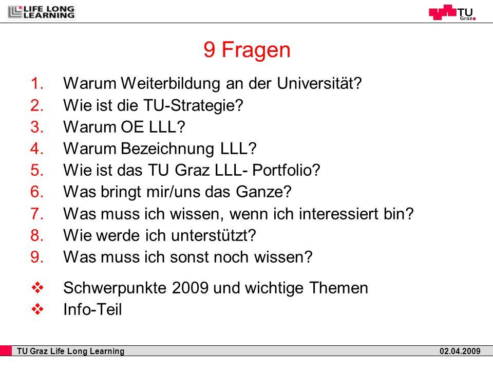 TU Graz Life Long Learning 02.04.2009 9 Fragen 1.Warum Weiterbildung an der Universität? 2.Wie ist die TU-Strategie? 3.Warum OE LLL? 4.Warum Bezeichnu