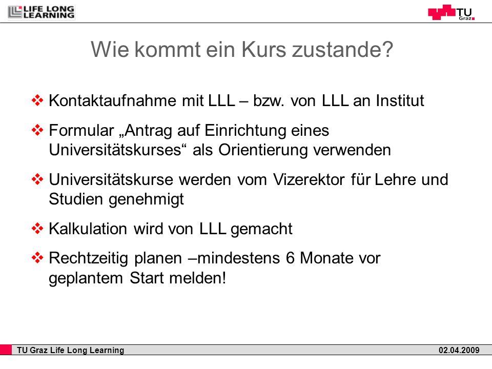 TU Graz Life Long Learning 02.04.2009 Wie kommt ein Kurs zustande? Kontaktaufnahme mit LLL – bzw. von LLL an Institut Formular Antrag auf Einrichtung
