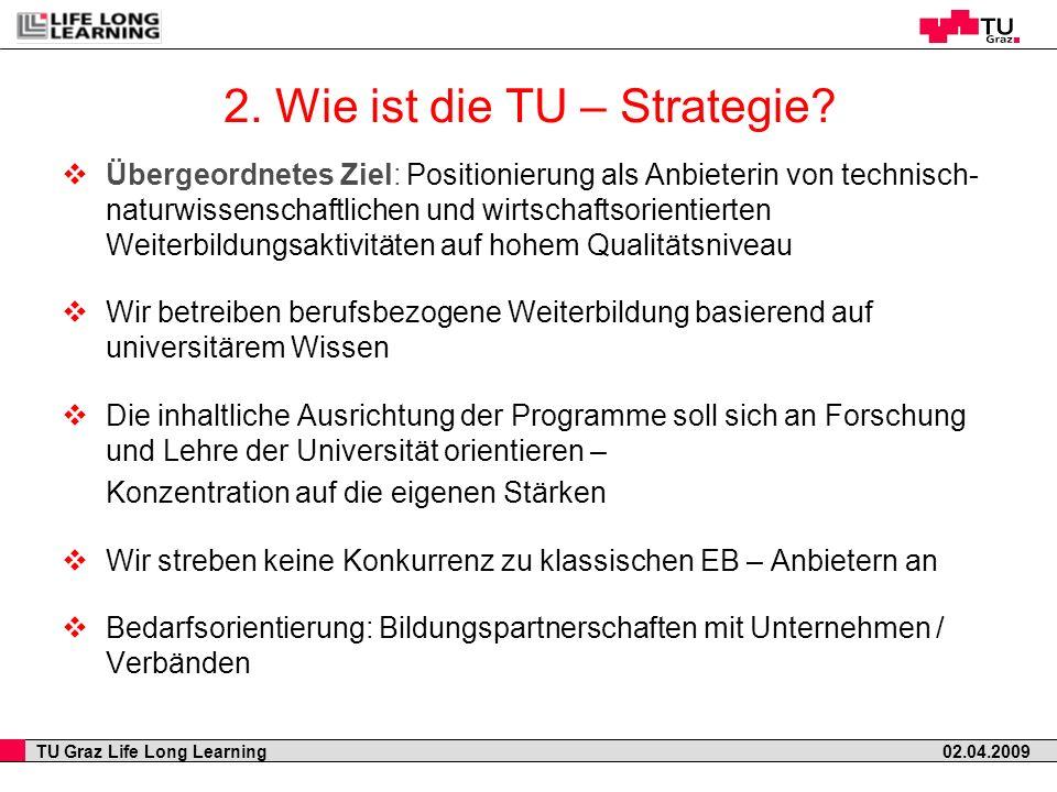 TU Graz Life Long Learning 02.04.2009 2. Wie ist die TU – Strategie? Übergeordnetes Ziel: Positionierung als Anbieterin von technisch- naturwissenscha
