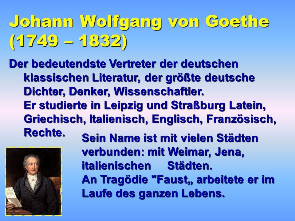 Johann Wolfgang von Goethe (1749 – 1832) Der bedeutendste Vertreter der deutschen klassischen Literatur, der größte deutsche Dichter, Denker, Wissenschaftler.