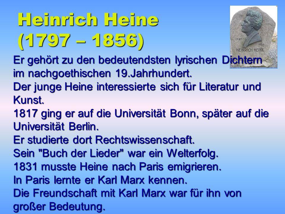 Heinrich Heine (1797 – 1856) Er gehört zu den bedeutendsten lyrischen Dichtern im nachgoethischen 19.Jahrhundert.