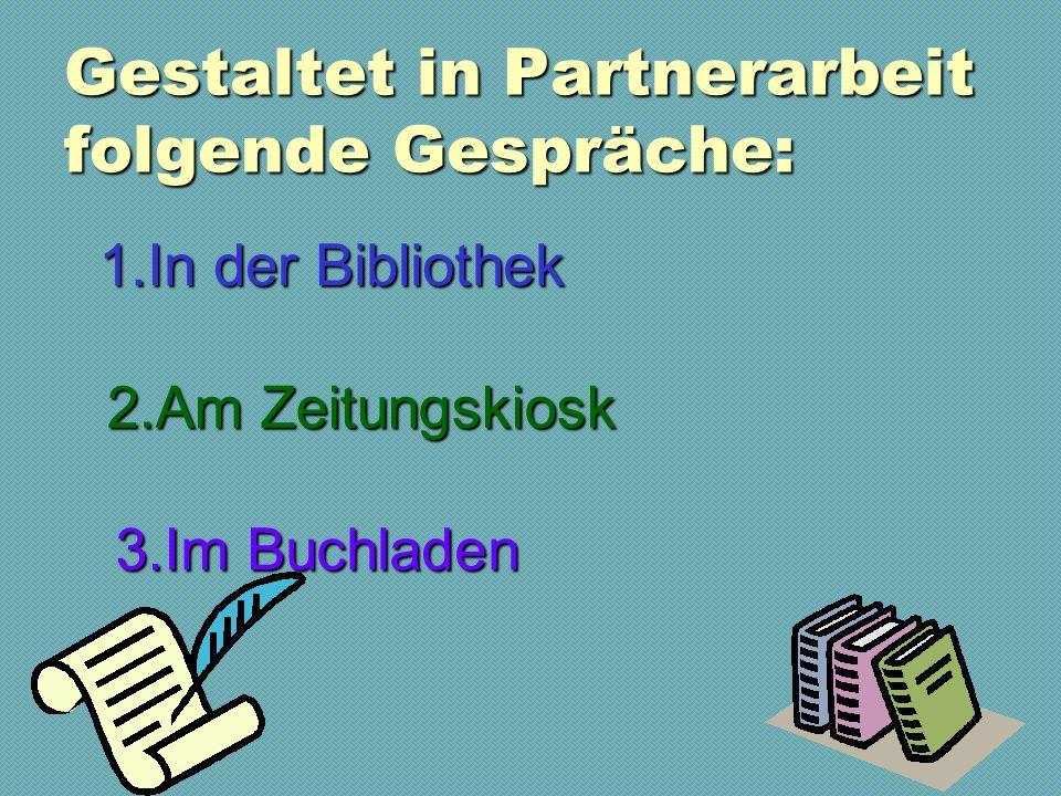 Gestaltet in Partnerarbeit folgende Gespräche: 1.In der Bibliothek 1.In der Bibliothek 2.Am Zeitungskiosk 2.Am Zeitungskiosk 3.Im Buchladen 3.Im Buchladen