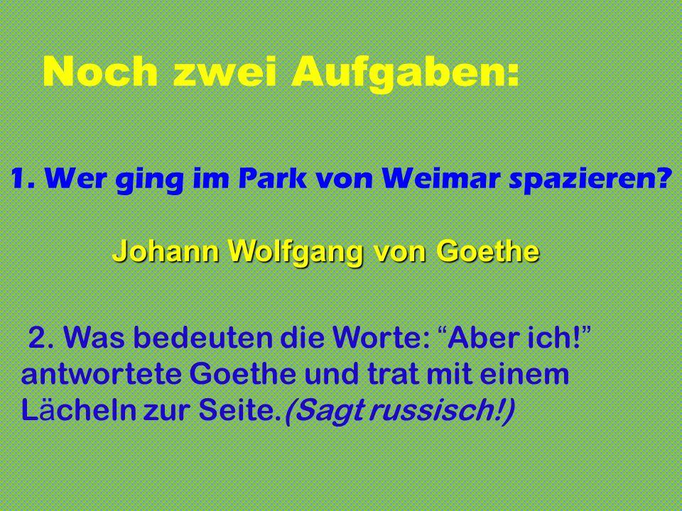 Noch zwei Aufgaben: 1.Wer ging im Park von Weimar spazieren.