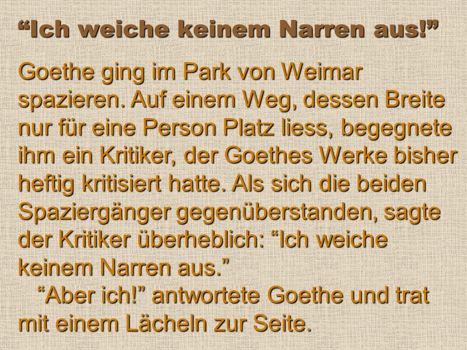 Ich weiche keinem Narren aus.Goethe ging im Park von Weimar spazieren.