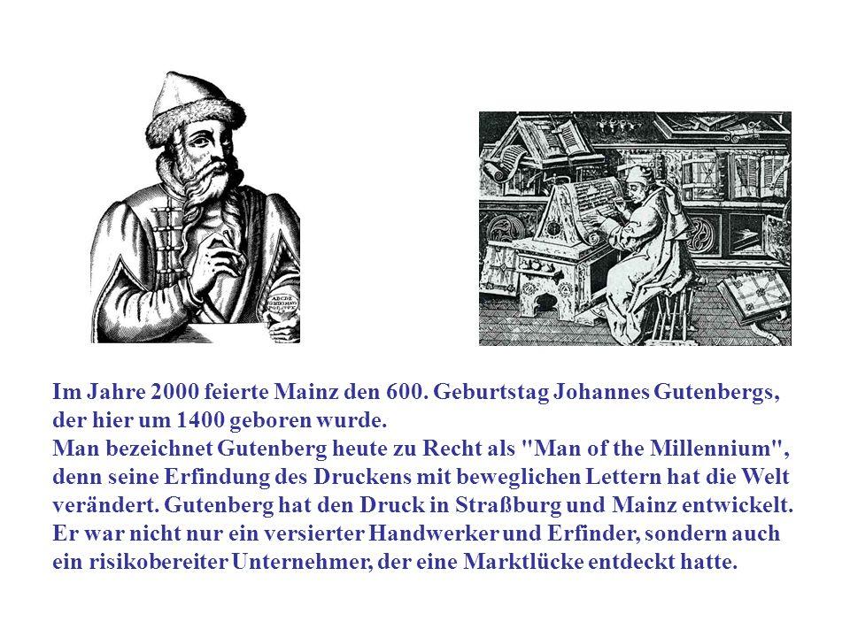 Im Jahre 2000 feierte Mainz den 600. Geburtstag Johannes Gutenbergs, der hier um 1400 geboren wurde. Man bezeichnet Gutenberg heute zu Recht als
