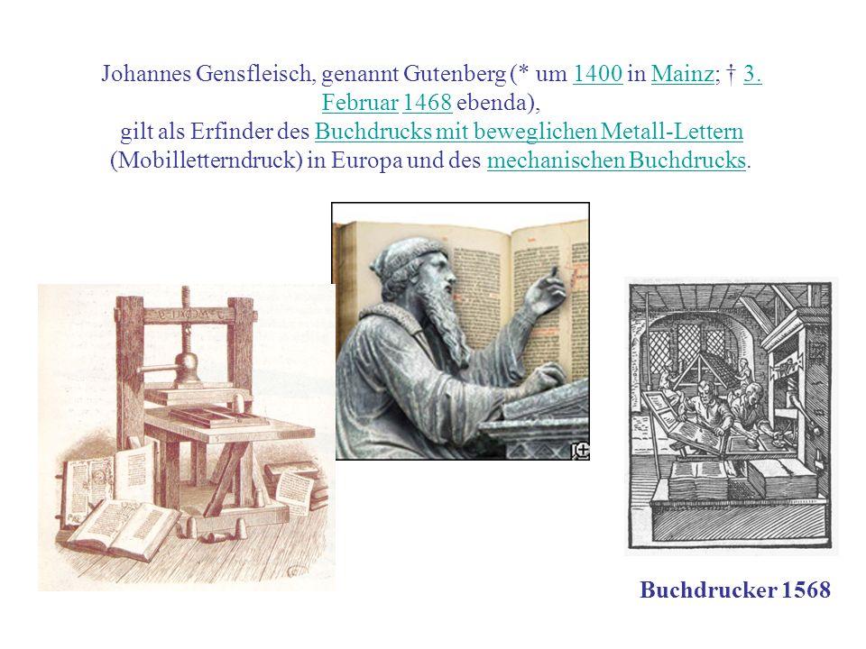 Johannes Gensfleisch, genannt Gutenberg (* um 1400 in Mainz; 3. Februar 1468 ebenda),1400Mainz3. Februar1468 gilt als Erfinder des Buchdrucks mit bewe