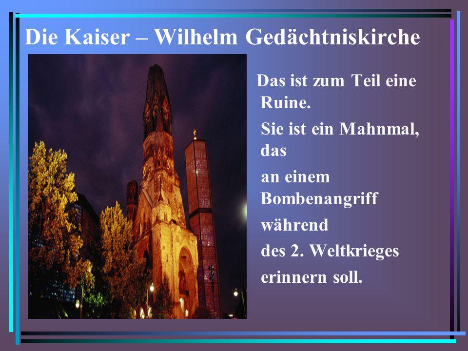 Die Kaiser – Wilhelm Gedächtniskirche Das ist zum Teil eine Ruine.