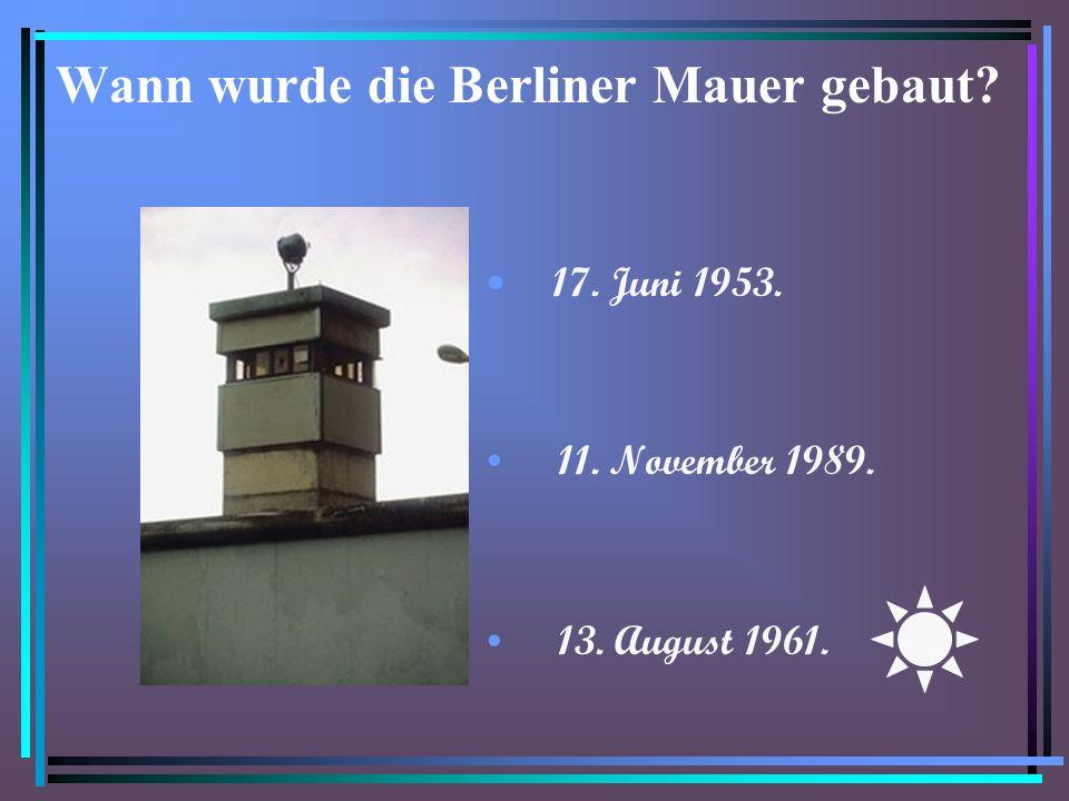 Wann wurde die Berliner Mauer gebaut? 17. Juni 1953. 11. November 1989. 13. August 1961.