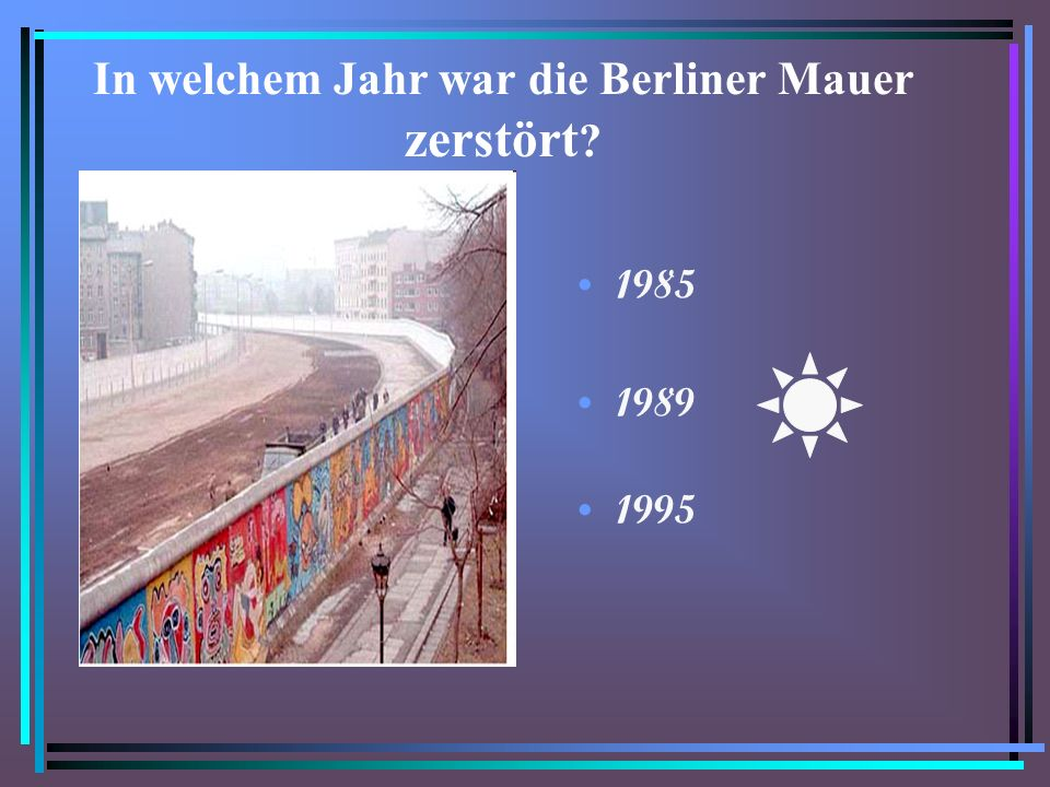 In welchem Jahr war die Berliner Mauer zerstört ? 1985 1989 1995