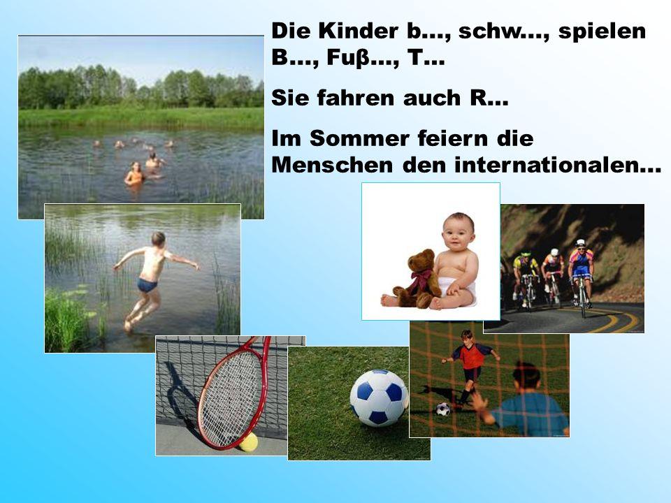 Die Kinder b..., schw..., spielen B..., Fuβ…, T… Sie fahren auch R… Im Sommer feiern die Menschen den internationalen...