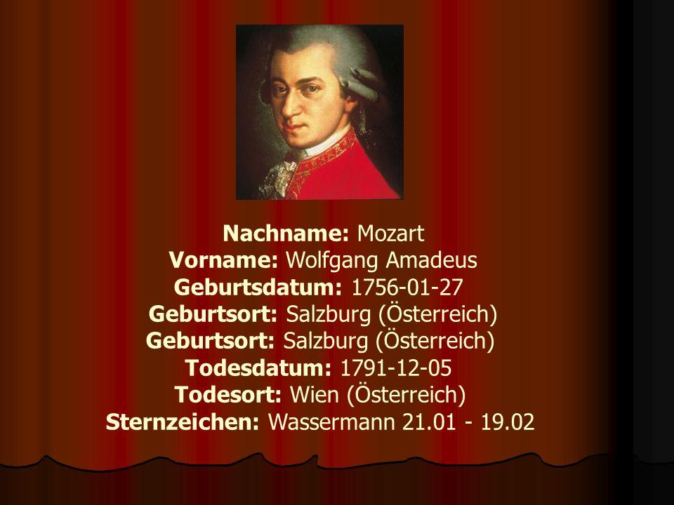 Nachname: Mozart Vorname: Wolfgang Amadeus Geburtsdatum: 1756-01-27 Geburtsort: Salzburg (Österreich) Todesdatum: 1791-12-05 Todesort: Wien (Österreic