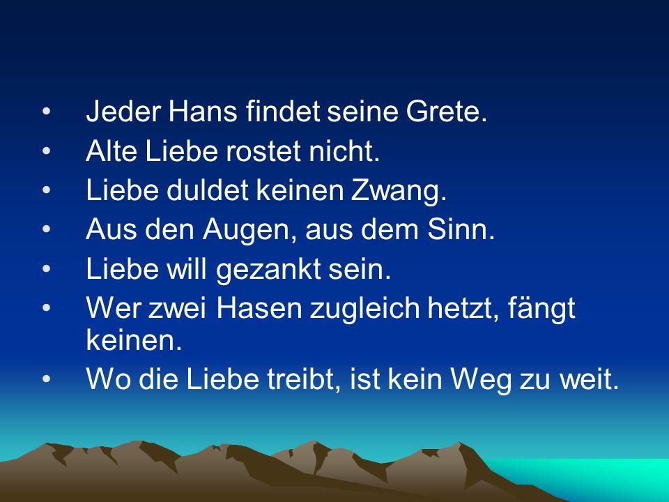Jeder Hans findet seine Grete. Alte Liebe rostet nicht. Liebe duldet keinen Zwang. Aus den Augen, aus dem Sinn. Liebe will gezankt sein. Wer zwei Hase