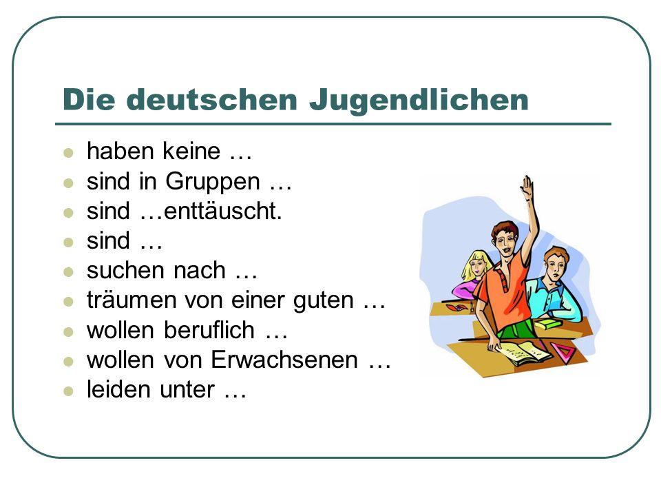 Die deutschen Jugendlichen haben keine … sind in Gruppen … sind …enttäuscht. sind … suchen nach … träumen von einer guten … wollen beruflich … wollen