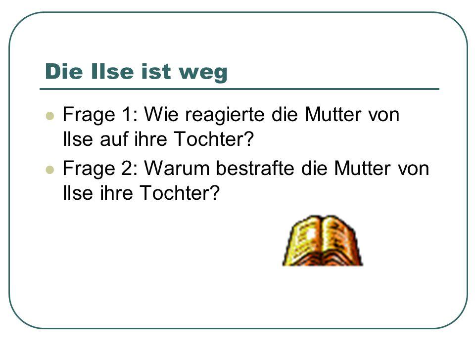 Die Ilse ist weg Frage 1: Wie reagierte die Mutter von Ilse auf ihre Tochter? Frage 2: Warum bestrafte die Mutter von Ilse ihre Tochter?