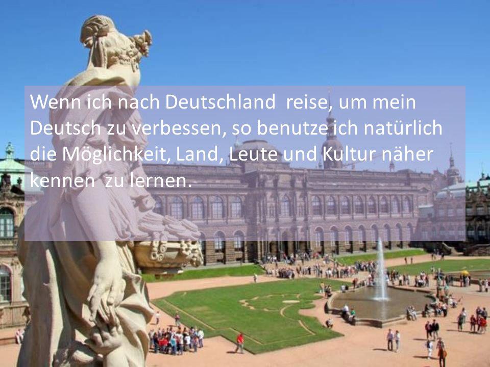 Wenn ich nach Deutschland reise, um mein Deutsch zu verbessen, so benutze ich natürlich die Möglichkeit, Land, Leute und Kultur näher kennen zu lernen.
