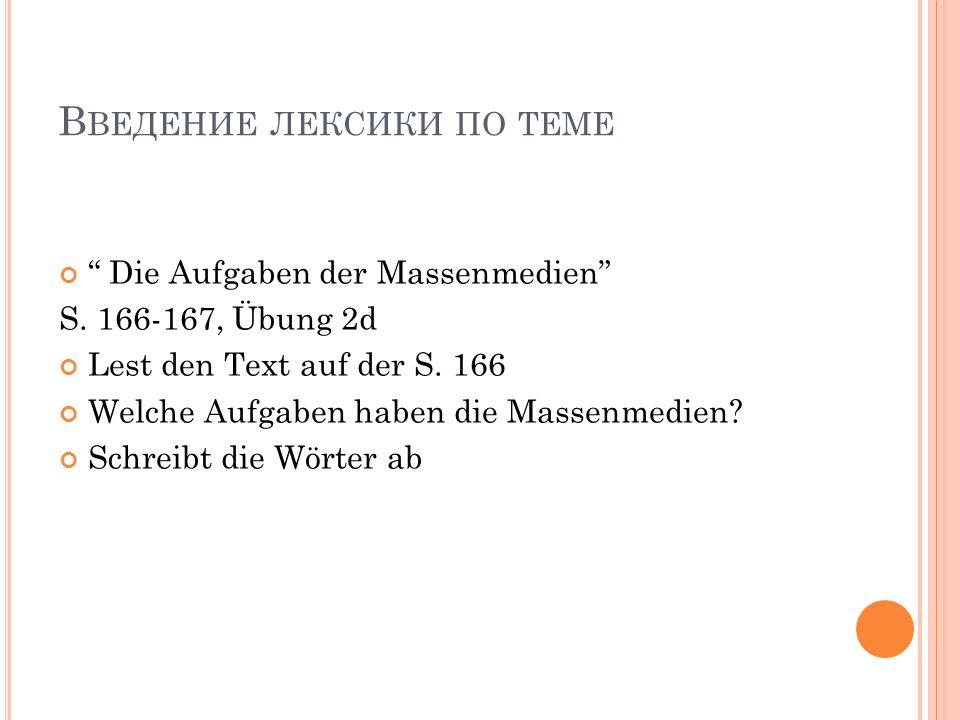 В ВЕДЕНИЕ ЛЕКСИКИ ПО ТЕМЕ Die Aufgaben der Massenmedien S. 166-167, Übung 2d Lest den Text auf der S. 166 Welche Aufgaben haben die Massenmedien? Schr