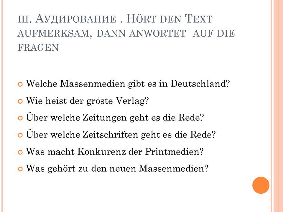 III. А УДИРОВАНИЕ. H ÖRT DEN T EXT AUFMERKSAM, DANN ANWORTET AUF DIE FRAGEN Welche Massenmedien gibt es in Deutschland? Wie heist der gröste Verlag? Ü