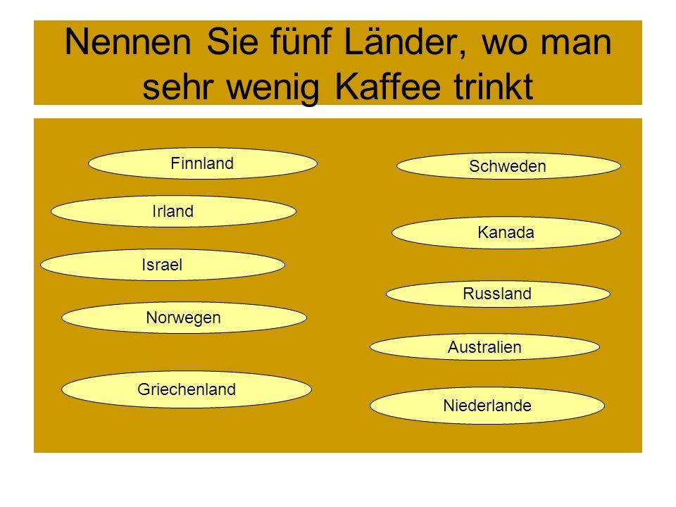 Nennen Sie fünf Länder, wo man sehr viel Kaffee trinkt. Niederlande Norwegen Finnland Dänemark Danemark Schweden Großbritannien Polen Australien Großb