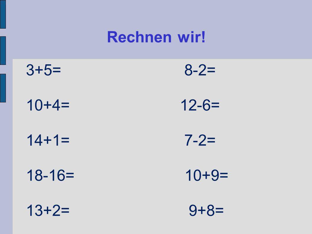Rechnen wir! 3+5= 8-2= 10+4= 12-6= 14+1= 7-2= 18-16= 10+9= 13+2= 9+8=