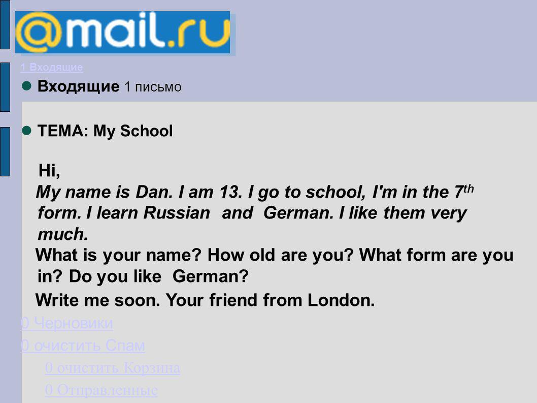 1 Входящие Входящие 1 письмо ТЕМА: My School Hi, My name is Dan. I am 13. I go to school, I'm in the 7 th form. I learn Russian and German. I like the