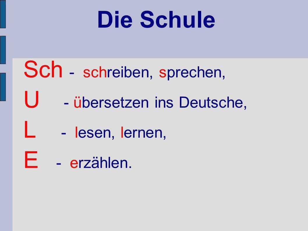 Die Schule Sch - schreiben, sprechen, U - übersetzen ins Deutsche, L - lesen, lernen, E - erzählen.