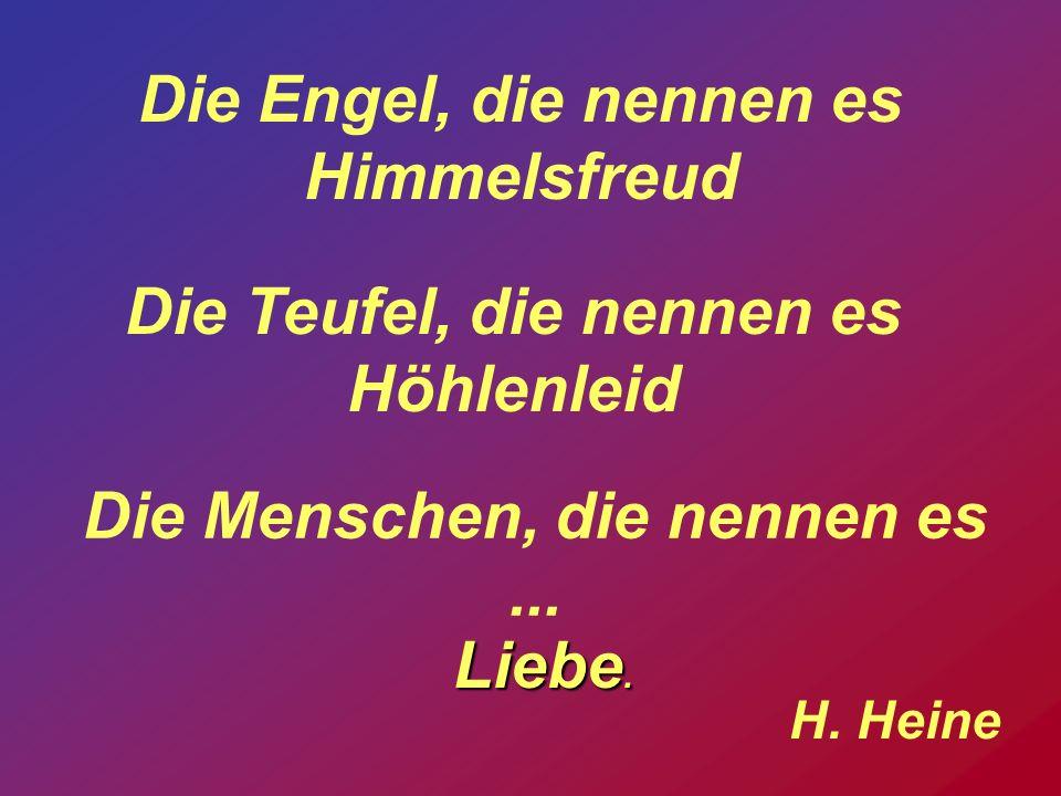 Die Menschen, die nennen es... Die Engel, die nennen es Himmelsfreud Die Teufel, die nennen es Höhlenleid Liebe. H. Heine