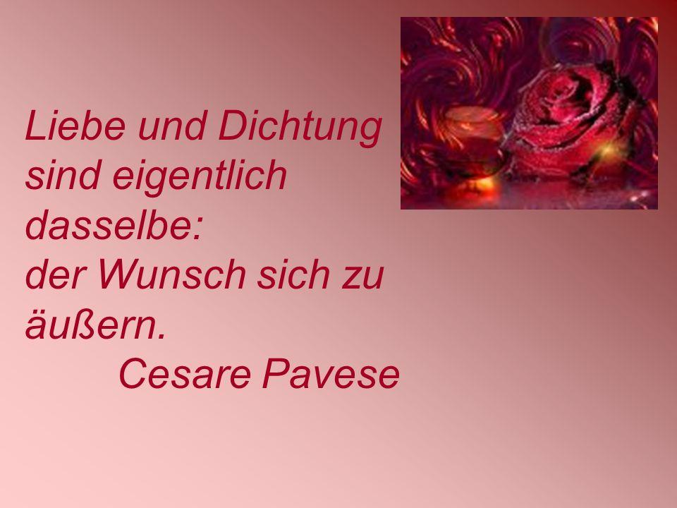 Liebe und Dichtung sind eigentlich dasselbe: der Wunsch sich zu äußern. Cesare Pavese