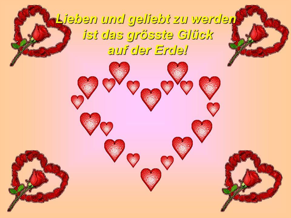 Lieben und geliebt zu werden ist das grösste Glück auf der Erde!