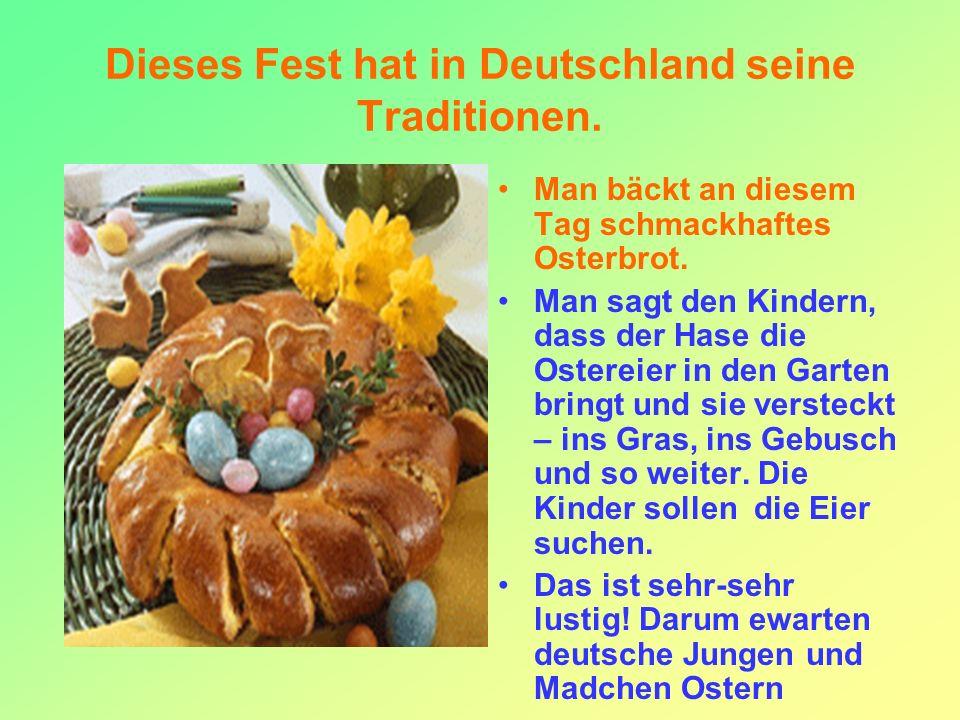 Dieses Fest hat in Deutschland seine Traditionen. Man bäckt an diesem Tag schmackhaftes Osterbrot. Man sagt den Kindern, dass der Hase die Ostereier i