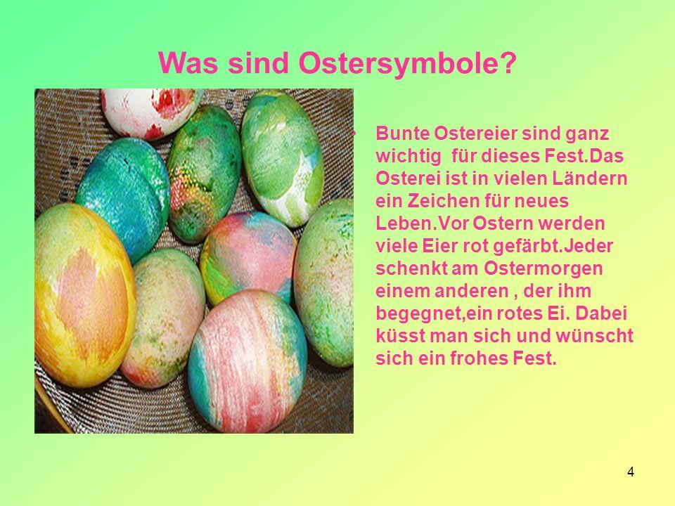 4 Was sind Ostersymbole? Bunte Ostereier sind ganz wichtig für dieses Fest.Das Osterei ist in vielen Ländern ein Zeichen für neues Leben.Vor Ostern we