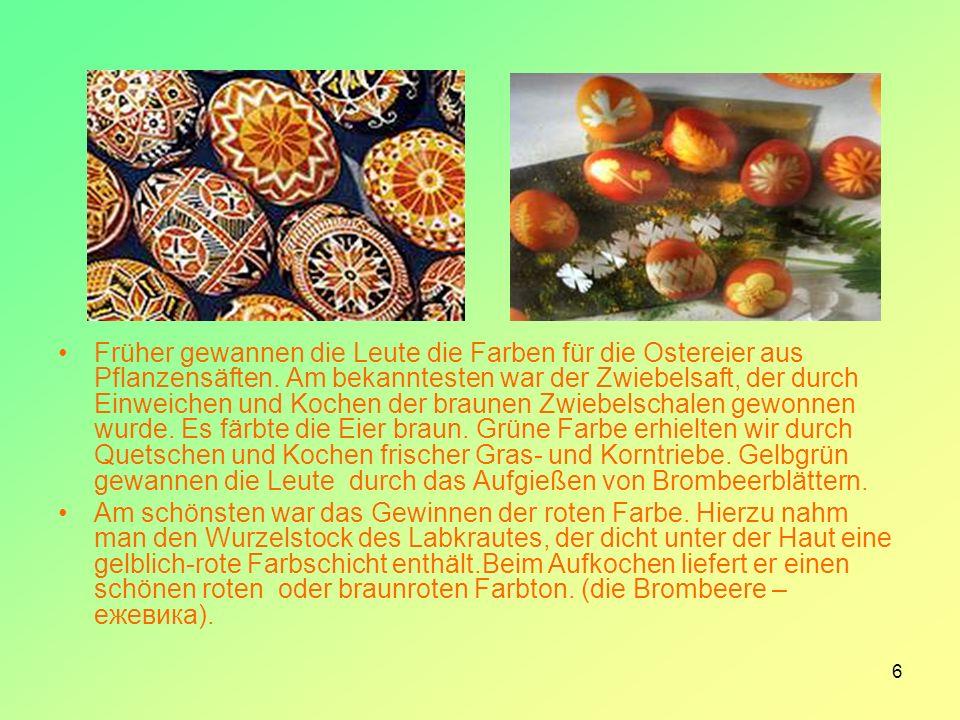 6 Früher gewannen die Leute die Farben für die Ostereier aus Pflanzensäften. Am bekanntesten war der Zwiebelsaft, der durch Einweichen und Kochen der