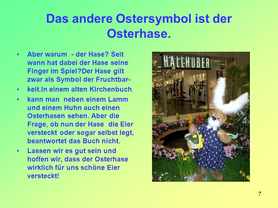 7 Das andere Ostersymbol ist der Osterhase. Aber warum - der Hase? Seit wann hat dabei der Hase seine Finger im Spiel?Der Hase gilt zwar als Symbol de