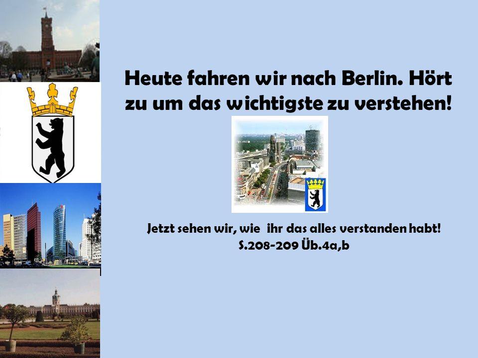Heute fahren wir nach Berlin. Hört zu um das wichtigste zu verstehen! Jetzt sehen wir, wie ihr das alles verstanden habt! S.208-209 Üb.4a,b