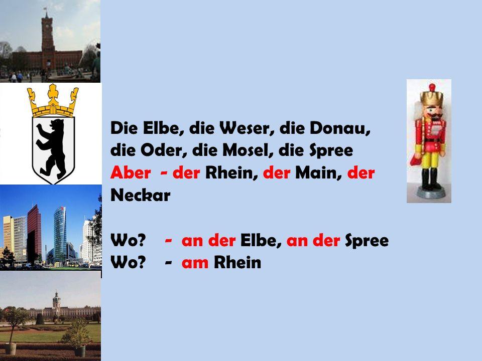 Die Elbe, die Weser, die Donau, die Oder, die Mosel, die Spree Aber - der Rhein, der Main, der Neckar Wo? - an der Elbe, an der Spree Wo? - am Rhein