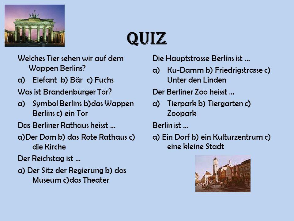 QUIZ Welches Tier sehen wir auf dem Wappen Berlins? a)Elefant b) Bär c) Fuchs Was ist Brandenburger Tor? a)Symbol Berlins b)das Wappen Berlins c) ein