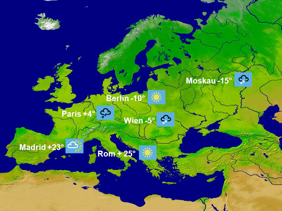 Rom + 25° Berlin -10° Wien -5° Moskau -15° Madrid +23° Paris +4°