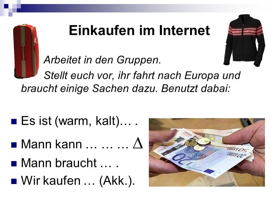 Einkaufen im Internet Arbeitet in den Gruppen. Stellt euch vor, ihr fahrt nach Europa und braucht einige Sachen dazu. Benutzt dabai: Es ist (warm, kal
