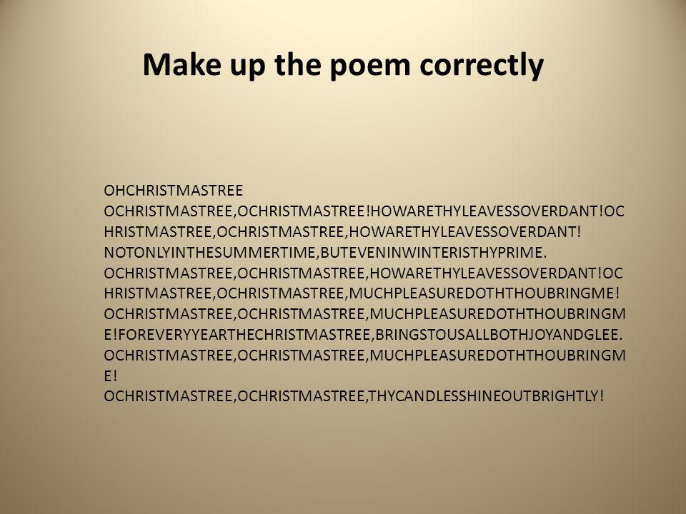 Make up the poem correctly OHCHRISTMASTREE OCHRISTMASTREE,OCHRISTMASTREE!HOWARETHYLEAVESSOVERDANT!OC HRISTMASTREE,OCHRISTMASTREE,HOWARETHYLEAVESSOVERDANT.