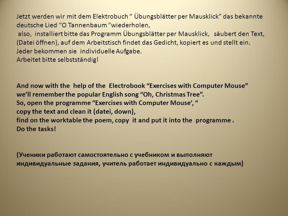 Jetzt werden wir mit dem Elektrobuch Übungsblätter per Mausklick das bekannte deutsche Lied O Tannenbaum wiederholen, also, installiert bitte das Programm Übungsblätter per Mausklick, säubert den Text, (Datei öffnen), auf dem Arbeitstisch findet das Gedicht, kopiert es und stellt ein.