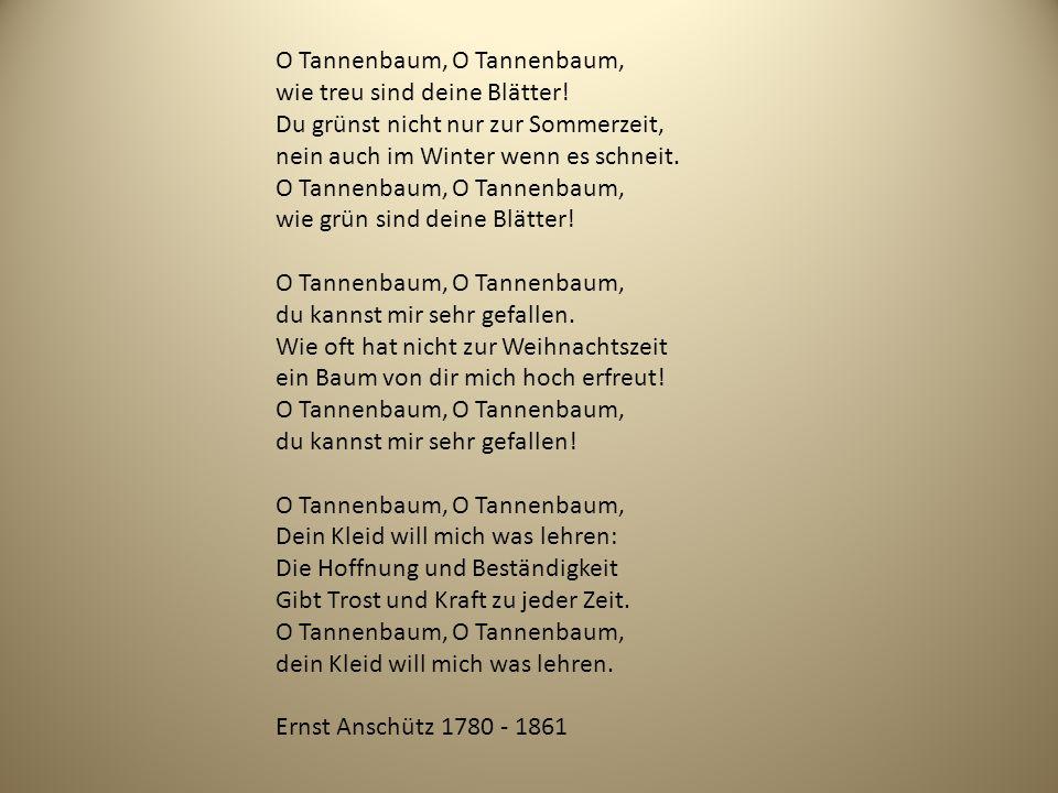 O Tannenbaum, O Tannenbaum, wie treu sind deine Blätter! Du grünst nicht nur zur Sommerzeit, nein auch im Winter wenn es schneit. O Tannenbaum, O Tann