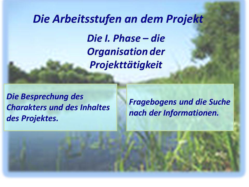 Die I. Phase – die Organisation der Projekttätigkeit Die Arbeitsstufen an dem Projekt Die Besprechung des Charakters und des Inhaltes des Projektes. F