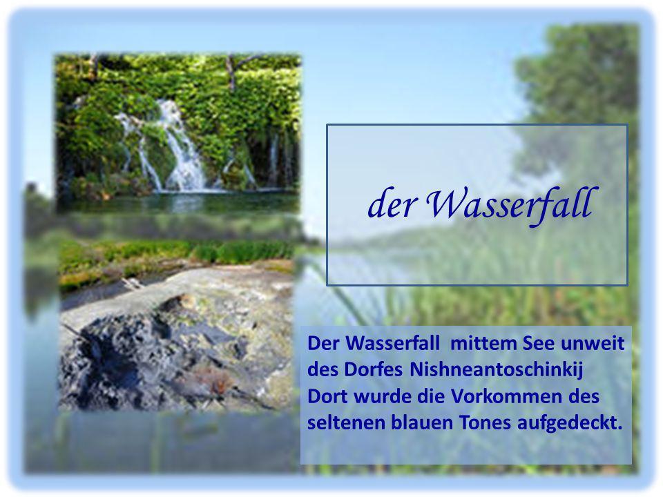 der Wasserfall Der Wasserfall mittem See unweit des Dorfes Nishneantoschinkij Dort wurde die Vorkommen des seltenen blauen Tones aufgedeckt.