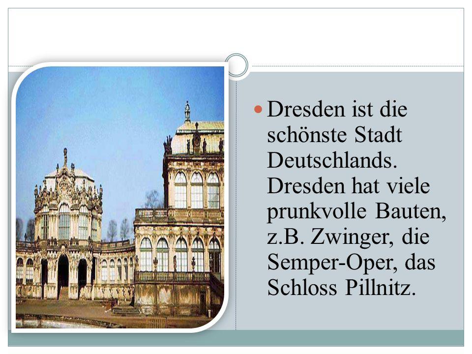 Dresden ist die schönste Stadt Deutschlands. Dresden hat viele prunkvolle Bauten, z.B. Zwinger, die Semper-Oper, das Schloss Pillnitz.