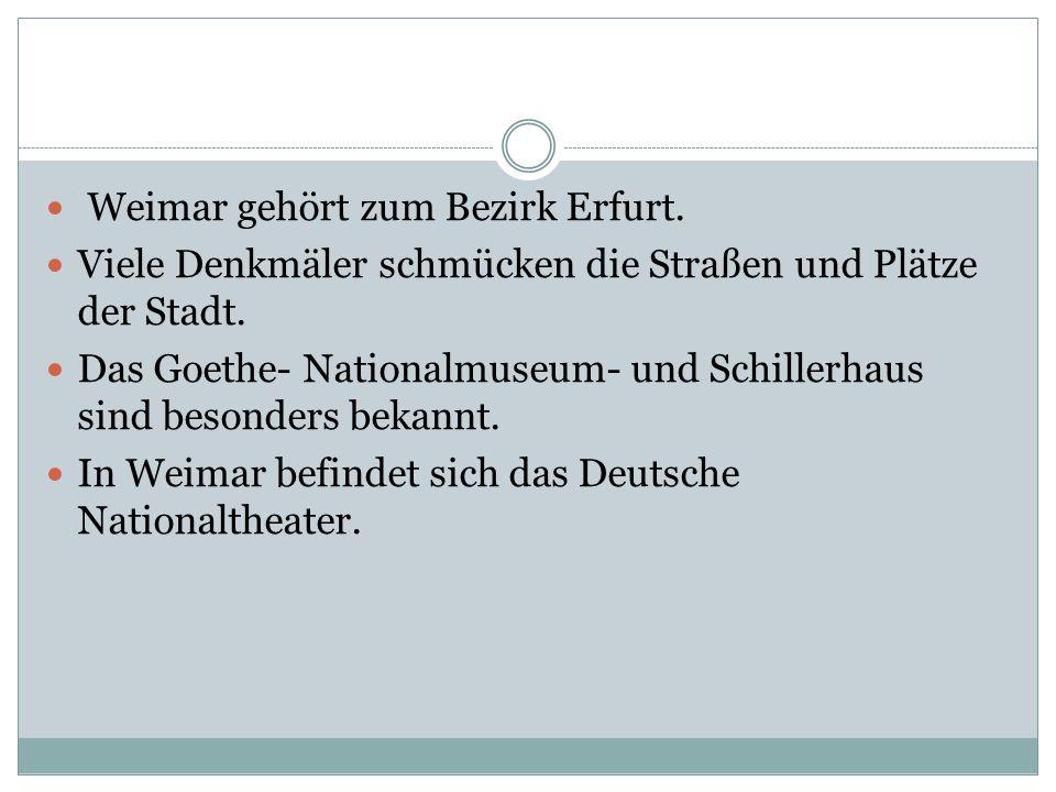 Weimar gehört zum Bezirk Erfurt. Viele Denkmäler schmücken die Straßen und Plätze der Stadt. Das Goethe- Nationalmuseum- und Schillerhaus sind besonde