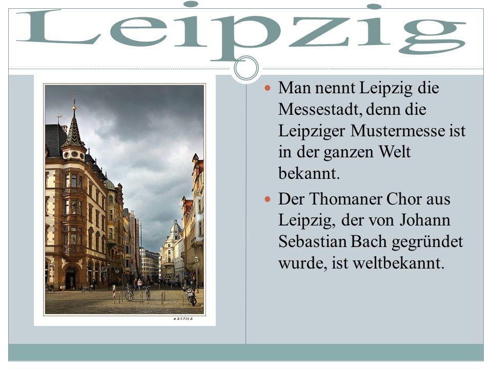 Man nennt Leipzig die Messestadt, denn die Leipziger Mustermesse ist in der ganzen Welt bekannt. Der Thomaner Chor aus Leipzig, der von Johann Sebasti
