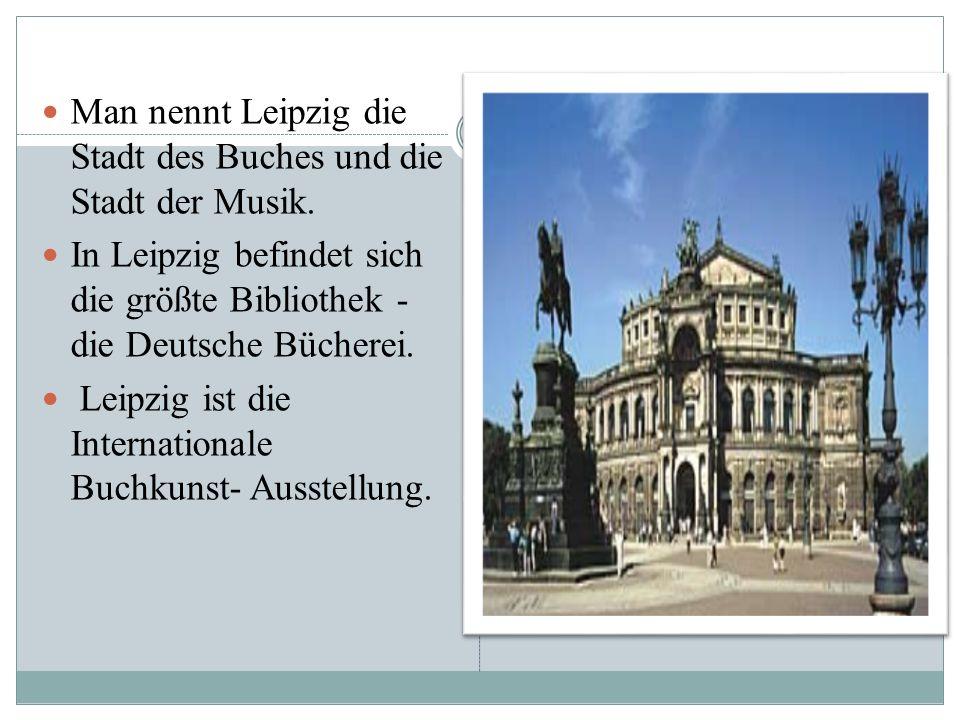 Man nennt Leipzig die Stadt des Buches und die Stadt der Musik. In Leipzig befindet sich die größte Bibliothek - die Deutsche Bücherei. Leipzig ist di