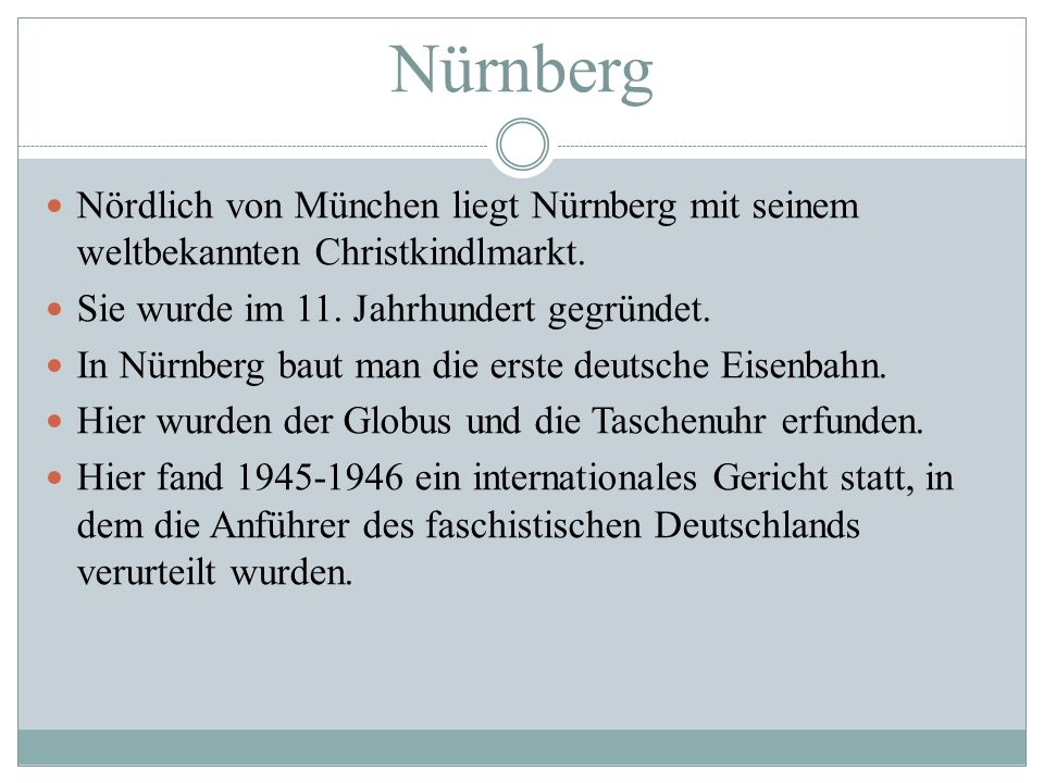 Nürnberg Nördlich von München liegt Nürnberg mit seinem weltbekannten Christkindlmarkt. Sie wurde im 11. Jahrhundert gegründet. In Nürnberg baut man d