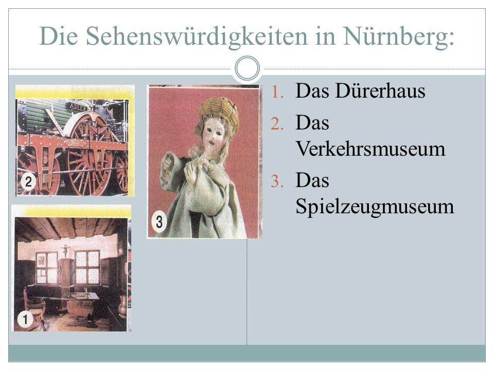 Die Sehenswürdigkeiten in Nürnberg: 1. Das Dürerhaus 2. Das Verkehrsmuseum 3. Das Spielzeugmuseum